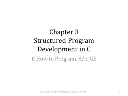 Chapter 3 Structured Program Development in C C How to Program, 8/e, GE © 2016 Pearson Education, Ltd. All rights reserved.1.