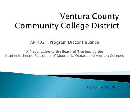 AP 4021: Program Discontinuance A Presentation to the Board of Trustees by the Academic Senate Presidents of Moorpark, Oxnard and Ventura Colleges September.