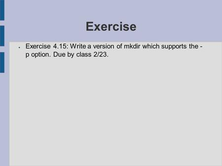 Exercise ● Exercise 4.15: Write a version of mkdir which supports the - p option. Due by class 2/23....