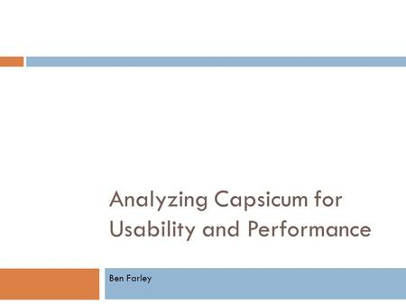 Analyzing Capsicum for Usability and Performance Ben Farley.