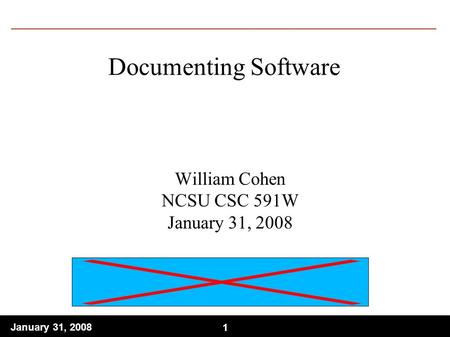 1 January 31, Documenting Software William Cohen NCSU CSC 591W January 31, 2008.