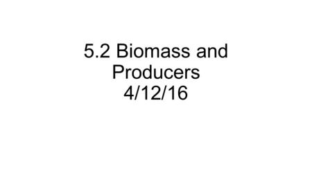 5.2 Biomass and Producers 4/12/16. Bell work 32 April 13, 2016 * You will need your composition books today.* Take out your bell work paper, skip a line,