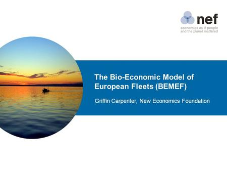 The Bio-Economic Model of European Fleets (BEMEF) Griffin Carpenter, New Economics Foundation.
