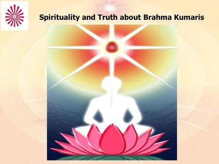 Spirituality and Truth about Brahma Kumaris. I've been a seeker of truth throughout my life. From the moment I got into my senses of understanding what.