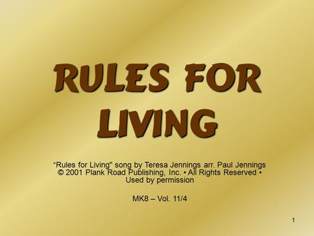 "1 Rules for Living ""Rules for Living song by Teresa Jennings arr. Paul Jennings © 2001 Plank Road Publishing, Inc. All Rights Reserved Used by permission."