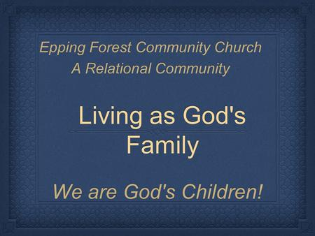 Living as God's Family We are God's Children! Epping Forest Community Church A Relational Community.