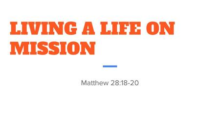 LIVING A LIFE ON MISSION Matthew 28: STRATEGY 3 : OUTWARD THROUGH EVANGELISM AND SERVICE Week 1: *#WORSHIPISLIFE WORSHIP IS A LIFESTYLE WORSHIP.