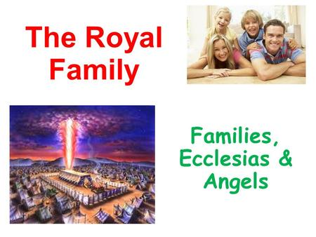 The Royal Family Families, Ecclesias & Angels. God chose to Use Families He could have chosen another way - communes, polygamy, divorce…. Gen 2:18 not.