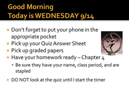  Don't forget to put your phone in the appropriate pocket  Pick up your Quiz Answer Sheet  Pick up graded papers  Have your homework ready – Chapter.