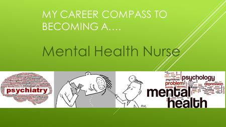 MY CAREER COMPASS TO BECOMING A…. Mental Health Nurse.
