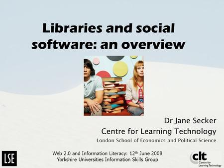 Libraries and social software: an overview Dr Jane Secker Centre for Learning Technology London School of Economics and Political Science Web 2.0 and Information.