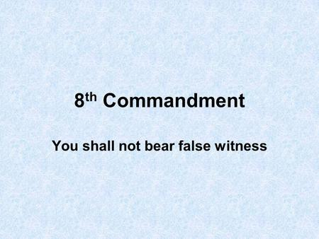 8 th Commandment You shall not bear false witness.