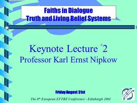 The 8 th European EFTRE Conference - Edinburgh 2001 Faiths in Dialogue Truth and Living Belief Systems Friday August 31st Keynote Lecture # 2 Professor.