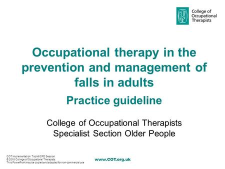Occupational therapy in the prevention and management of falls in adults Practice guideline College of Occupational Therapists Specialist.