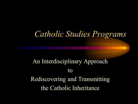 Catholic Studies Programs An Interdisciplinary Approach to Rediscovering and Transmitting the Catholic Inheritance.