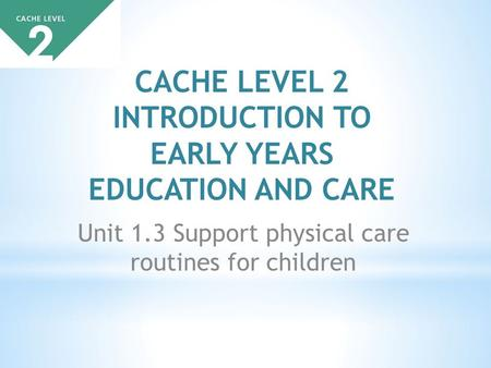 CACHE LEVEL 2 INTRODUCTION TO EARLY YEARS EDUCATION AND CARE Unit 1.3 Support physical care routines for children.