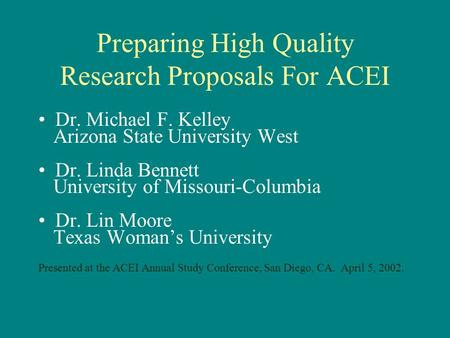 Preparing High Quality Research Proposals For ACEI Dr. Michael F. Kelley Arizona State University West Dr. Linda Bennett University of Missouri-Columbia.