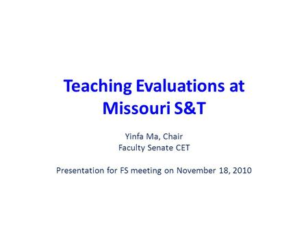 Teaching Evaluations at Missouri S&T Yinfa Ma, Chair Faculty Senate CET Presentation for FS meeting on November 18, 2010.