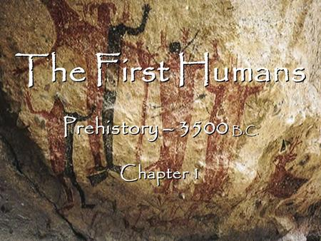 The First Humans Prehistory – 3500 B.C. Chapter 1 The First Humans Prehistory – 3500 B.C. Chapter 1.