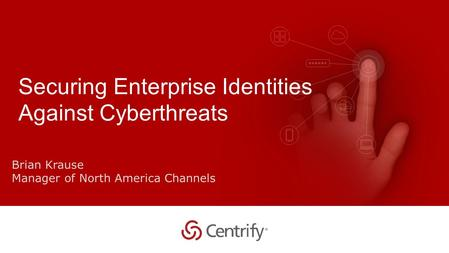 Copyright © 2015 Centrify Corporation. All Rights Reserved. 1 Securing Enterprise Identities Against Cyberthreats Brian Krause Manager of North America.