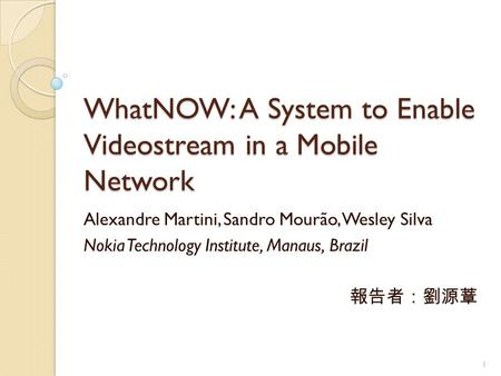 WhatNOW: A System to Enable Videostream in a Mobile Network Alexandre Martini, Sandro Mourão, Wesley Silva Nokia Technology Institute, Manaus, Brazil 報告者:劉源蔁.