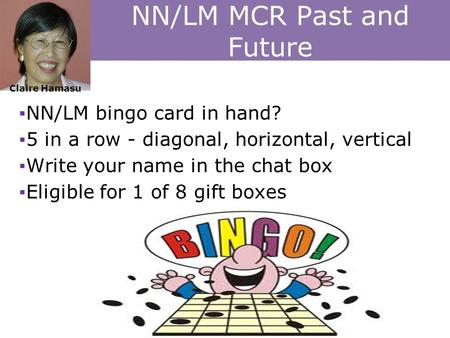 NN/LM MCR Past and Future ▪NN/LM bingo card in hand? ▪5 in a row - diagonal, horizontal, vertical ▪Write your name in the chat box ▪Eligible for 1 of 8.