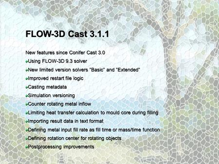 "FLOW-3D Cast New features since Conifer Cast 3.0 Using FLOW-3D 9.3 solver New limited version solvers ""Basic"" and ""Extended"" Improved restart file."