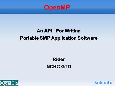 OpenMP An API : For Writing Portable SMP Application Software Rider NCHC GTD.