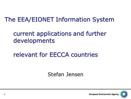 1 The EEA/EIONET Information System current applications and further developments relevant for EECCA countries Stefan Jensen.