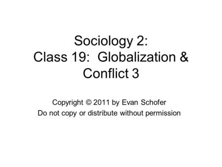 Sociology 2: Class 19: Globalization & Conflict 3 Copyright © 2011 by Evan Schofer Do not copy or distribute without permission.