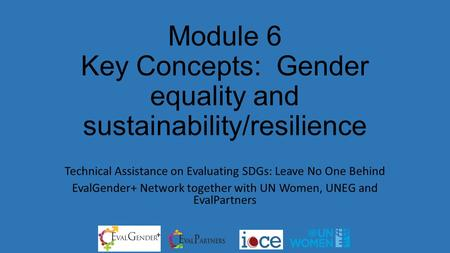 Module 6 Key Concepts: Gender equality and sustainability/resilience Technical Assistance on Evaluating SDGs: Leave No One Behind EvalGender+ Network together.