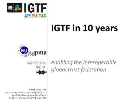 IGTF in 10 years enabling the interoperable global trust federation Nikhef, Amsterdam supported the Dutch national e-Infrastructure funded and coordinated.