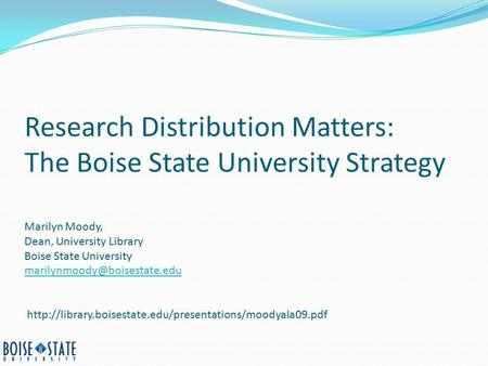 Research Distribution Matters: The Boise State University Strategy Marilyn Moody, Dean, University Library Boise State University