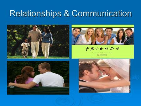 Relationships & Communication. Communication is important in all relationships.  Family  Friends  Dating relationships During puberty our bodies react.
