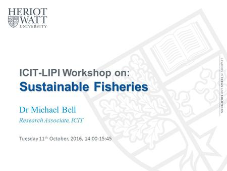 Sustainable Fisheries ICIT-LIPI Workshop on: Sustainable Fisheries Dr Michael Bell Research Associate, ICIT Tuesday 11 th October, 2016, 14:00-15:45.