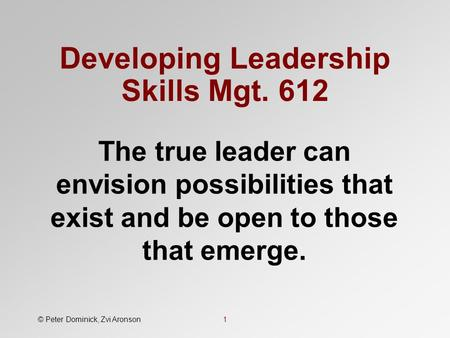 Developing Leadership Skills Mgt. 612 The true leader can envision possibilities that exist and be open to those that emerge. © Peter Dominick, Zvi Aronson1.