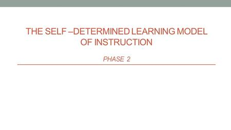 THE SELF –DETERMINED LEARNING MODEL OF INSTRUCTION PHASE 2.