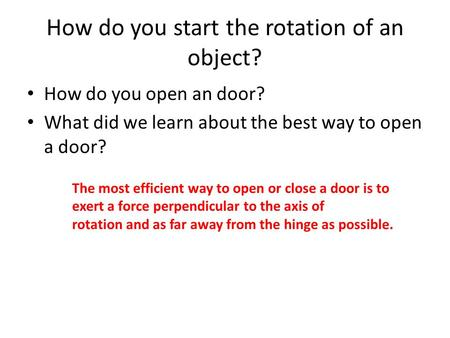 How do you start the rotation of an object? How do you open an door? What did we learn about the best way to open a door? The most efficient way to open.