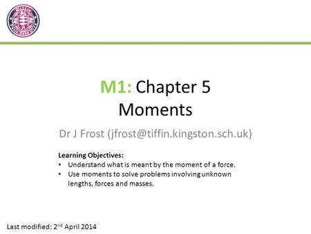 M1: Chapter 5 Moments Dr J Frost Last modified: 2 nd April 2014 Learning Objectives: Understand what is meant by the moment.