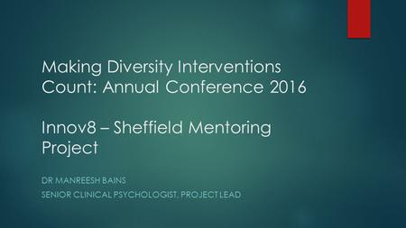 Making Diversity Interventions Count: Annual Conference 2016 Innov8 – Sheffield Mentoring Project DR MANREESH BAINS SENIOR CLINICAL PSYCHOLOGIST, PROJECT.
