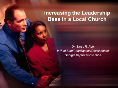 Increasing the Leadership Base in a Local Church Dr. Steve R. Parr V.P. of Staff Coordination/Development Georgia Baptist Convention.
