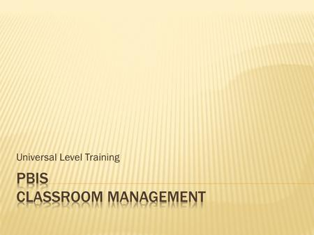 Universal Level Training. CLASSROOM PROCEDURESSCHOOL-WIDE SYSTEMS  Tier 1 features (school-wide expectations, routines, acknowledgements, in-class continuum.
