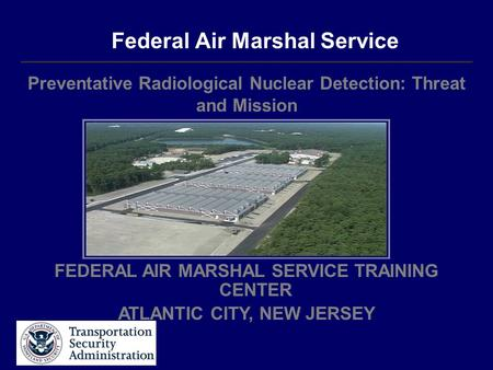 Federal Air Marshal Service Preventative Radiological Nuclear Detection: Threat and Mission FEDERAL AIR MARSHAL SERVICE TRAINING CENTER ATLANTIC CITY,
