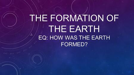THE FORMATION OF THE EARTH EQ: HOW WAS THE EARTH FORMED?