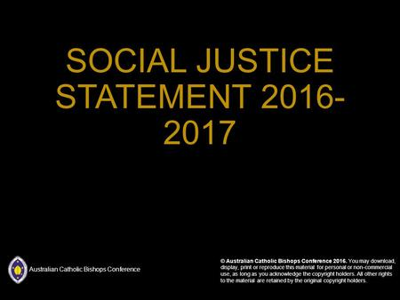 SOCIAL JUSTICE STATEMENT © Australian Catholic Bishops Conference You may download, display, print or reproduce this material for personal.