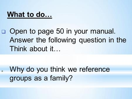  Open to page 50 in your manual. Answer the following question in the Think about it…  Why do you think we reference groups as a family? What to do…