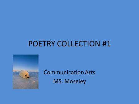 POETRY COLLECTION #1 Communication Arts MS. Moseley.