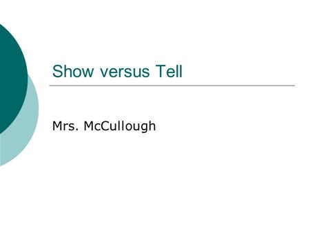 Show versus Tell Mrs. McCullough. Show versus Tell  Please shut your eyes while I read this sentence to you:  Mavis was angry when she heard what the.