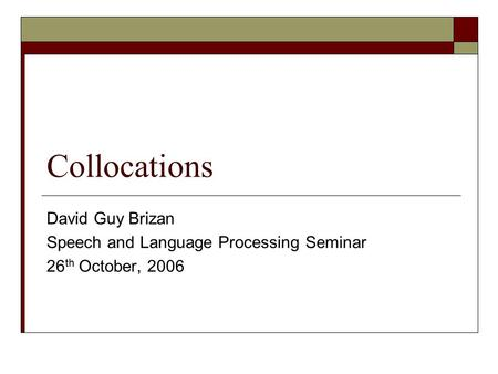 Collocations David Guy Brizan Speech and Language Processing Seminar 26 th October, 2006.