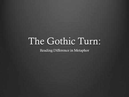 The Gothic Turn: Reading Difference in Metaphor. Gothic Fiction British fiction during the 18 th and 19 th centuries Famous books: The Castle of Otranto.